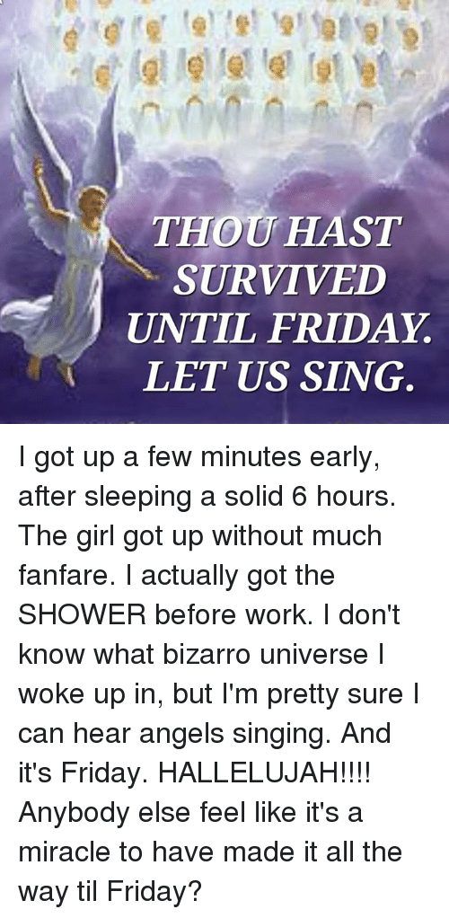 Hallelujah, It's Friday, and Memes: THOU HAST  SURVIVED  UNTIL FRIDAY  LET US SING I got up a few minutes early, after sleeping a solid 6 hours. The girl got up without much fanfare. I actually got the SHOWER before work.   I don't know what bizarro universe I woke up in, but I'm pretty sure I can hear angels singing. And it's Friday. HALLELUJAH!!!! Anybody else feel like it's a miracle to have made it all the way til Friday?