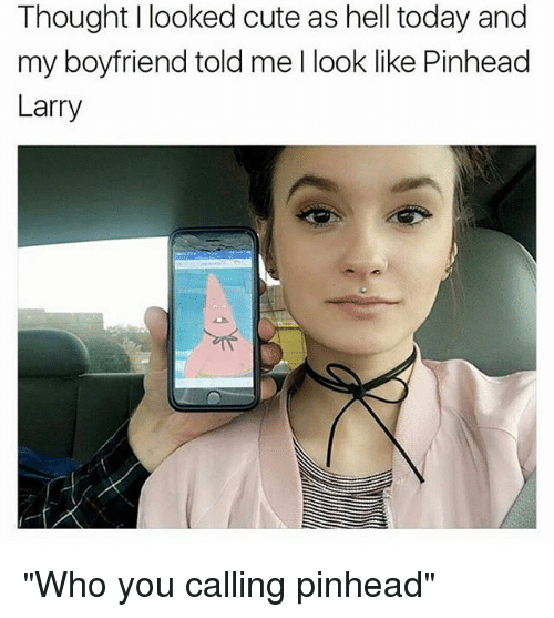 """Who You Calling: Thought I looked cute as hell today and  my boyfriend told me I look like Pinhead  Larry """"Who you calling pinhead"""""""