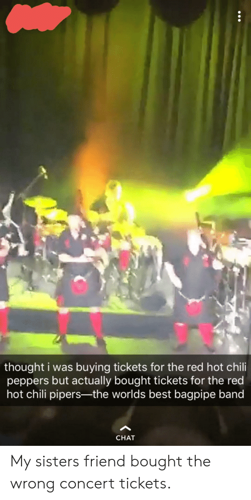 worlds best: thought i was buying tickets for the red hot chili  peppers but actually bought tickets for the red  hot chili pipers-the worlds best bagpipe band  CHAT My sisters friend bought the wrong concert tickets.