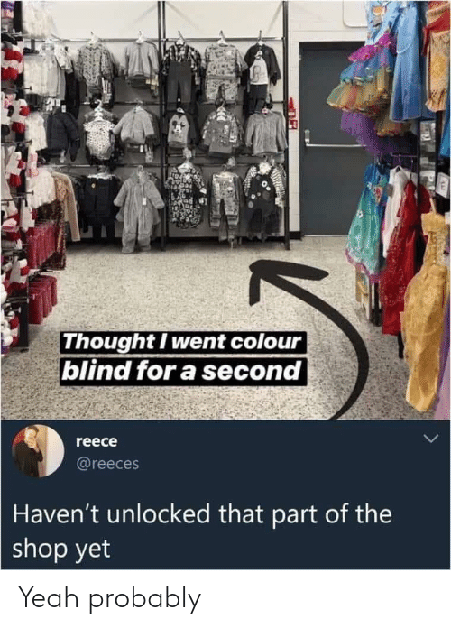 Reece: Thought I went colour  blind for a second  reece  @reeces  Haven't unlocked that part of the  shop yet Yeah probably