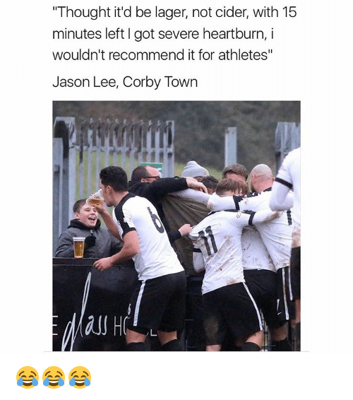 """Memes, 🤖, and Jason Lee: """"Thought it'd be lager, not cider, with 15  minutes left l got severe heartburn, i  wouldn't recommend it for athletes""""  Jason Lee, Corby Town 😂😂😂"""