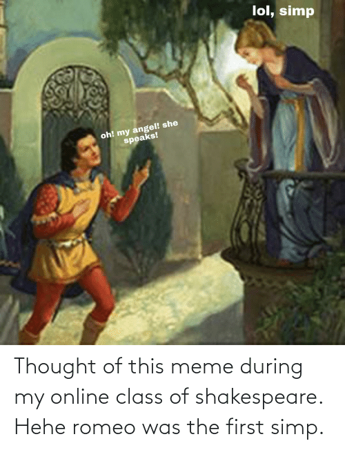 Shakespeare: Thought of this meme during my online class of shakespeare. Hehe romeo was the first simp.