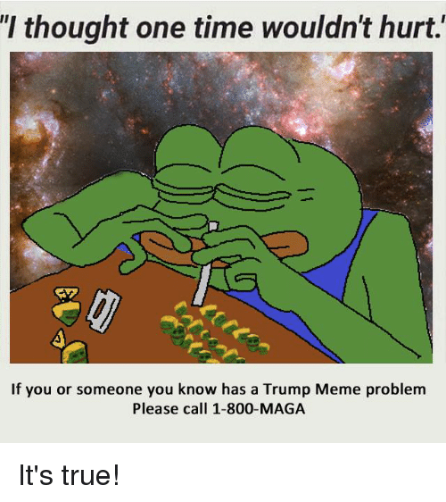 Trump Meme: thought one time Wouldn't hurt.  If you or someone you know has a Trump Meme problem  Please call 1-800-MAGA It's true!