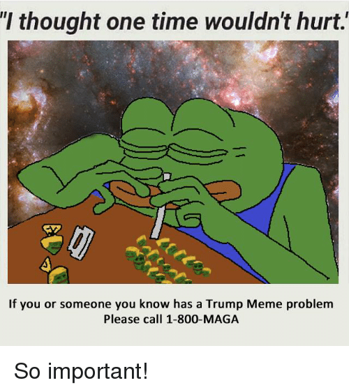 Trump Meme: thought one time Wouldn't hurt.  If you or someone you know has a Trump Meme problem  Please call 1-800-MAGA So important!