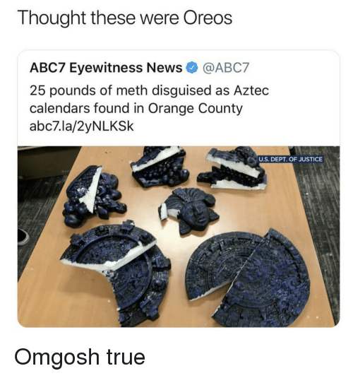 Aztec: Thought these were Oreos  ABC7 Eyewitness NewsABC7  25 pounds of meth disguised as Aztec  calendars found in Orange County  abc7.la/2yNLKSk  NU.S. DEPT. OF JUSTICE Omgosh  true