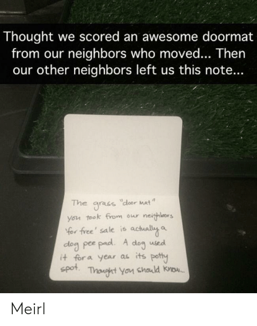 potty: Thought we scored an awesome doormat  from our neighbors who moved... Then  our other neighbors left us this note...  The  dloor Mat  gracs  you took from our neighlors  Yor free' sale is actually a  dog pee pad. A  it for a year as its potty  spot  dog  used  Thonght You chald know. Meirl