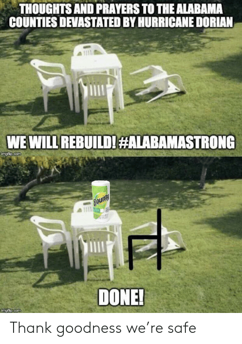 We Will Rebuild: THOUGHTS AND PRAYERS TO THE ALABAMA  COUNTIES DEVASTATED BY HURRICANE DORIAN  WE WILL REBUILD!#ALABAMASTRONG  imgfip.com  Bounty  DONE!  imgflip.com Thank goodness we're safe