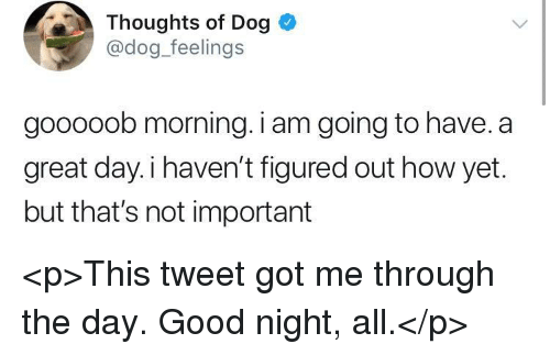 Good, How, and Got: Thoughts of Dog  @dog feelings  gooooob morning. i am going to have. a  great day.i haven't figured out how yet.  but that's not important <p>This tweet got me through the day. Good night, all.</p>