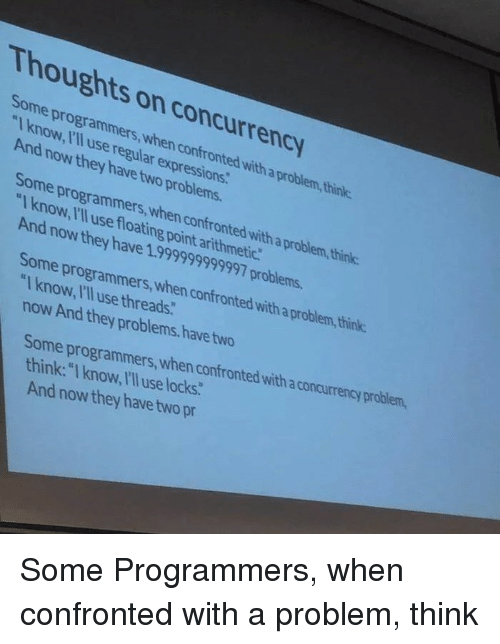 """threads: Thoughts on concurrency  Some programmers,when confronted with a problem,think  Iknow, I'll use regular expressions  And now they have two problems.  Some programmers,when confronted with a problem, think:  """"I know, I'll use floating point arithmetic  And now they have 1.999999999997 problems.  Some programmers,when confronted with a problem,think  """"Iknow, Ill use threads.  now And they problems.have two  Some programmers, when confronted with a concurrency problem,  think: """"I know, IlI use locks:  And now they have two pr Some Programmers, when confronted with a problem, think"""