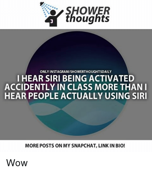 Memes, Siri, and 🤖: thoughts  ONLY INSTAGRAMISHOWERTHOUGHTSDAILY  I HEAR SIRI BEING ACTIVATED  ACCIDENTLY IN CLASS MORE THAN I  HEAR PEOPLE ACTUALLY USING SIRI  MOREPOSTS ON MY SNAPCHAT, LINK IN BIO! Wow