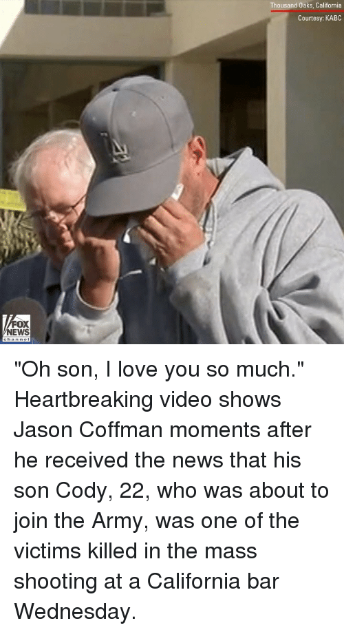 """love you so much: Thousand Oaks, California  Courtesy: KABC  FOX  NEWS """"Oh son, I love you so much."""" Heartbreaking video shows Jason Coffman moments after he received the news that his son Cody, 22, who was about to join the Army, was one of the victims killed in the mass shooting at a California bar Wednesday."""
