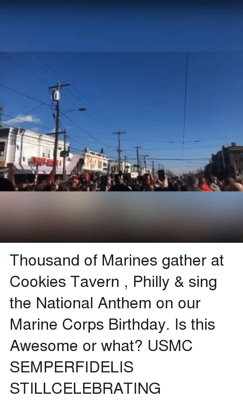 usmc: Thousand of Marines gather at Cookies Tavern , Philly & sing the National Anthem on our Marine Corps Birthday. Is this Awesome or what? USMC SEMPERFIDELIS STILLCELEBRATING