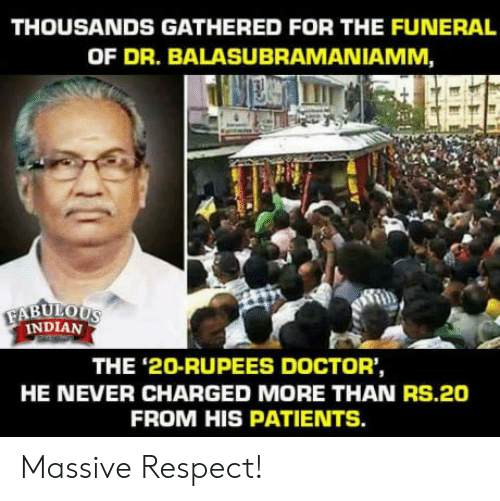 Rupees: THOUSANDS GATHERED FOR THE FUNERAL  OF DR. BALASUBRAMANIAMM  INDIAN  THE '2O-RUPEES DOCTOR'  HE NEVER CHARGED MORE THAN RS.20  FROM HIS PATIENTS. Massive Respect!