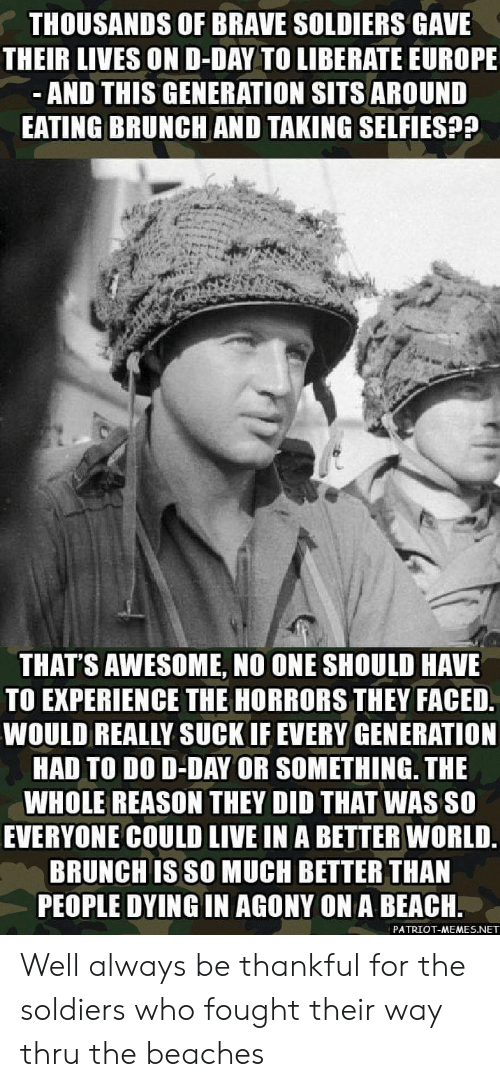 patriot: THOUSANDS OF BRAVE SOLDIERS GAVE  THEIR LIVES OND-DAY TO LIBERATE EUROPE  AND THIS GENERATION SITS AROUND  EATING BRUNCH AND TAKING SELFIES??  THAT'S AWESOME, NO ONE SHOULD HAVE  TO EXPERIENCE THE HORRORS THEY FACED  WOULD REALLY SUCK IF EVERY GENERATION  HAD TO DO D-DAY OR SOMETHING. THE  WHOLE REASON THEY DID THAT WAS SO  EVERYONE COULD LIVE IN A BETTER WORLD.  BRUNCH IS SO MUCH BETTER THAN  PEOPLE DYING IN AGONY ON A BEACH.  PATRIOT-MEMES.NET Well always be thankful for the soldiers who fought their way thru the beaches