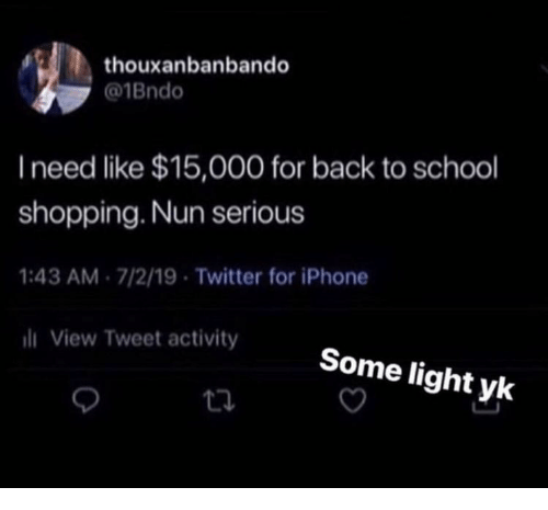 nun: thouxanbanbando  @1Bndo  I need like $15,000 for back to school  shopping. Nun serious  1:43 AM 7/2/19 Twitter for iPhone  i View Tweet activity  Some light yk