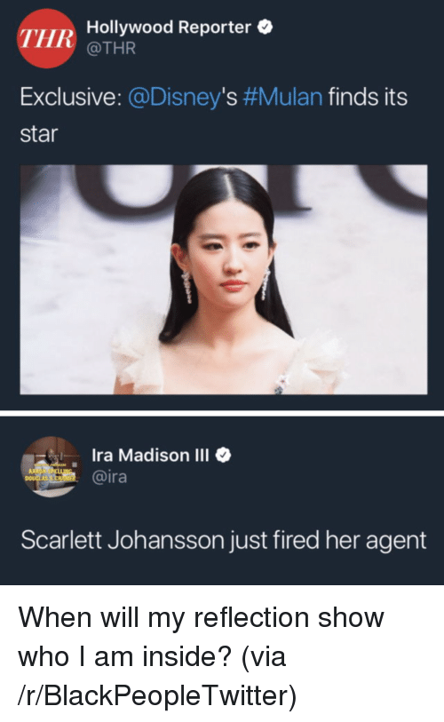 Blackpeopletwitter, Mulan, and Scarlett Johansson: THR  Hollywood Reporter  @THR  Exclusive: @Disney's #Mulan finds its  star  Ira Madison III  @ira  1  Scarlett Johansson just fired her agent When will my reflection show who I am inside? (via /r/BlackPeopleTwitter)