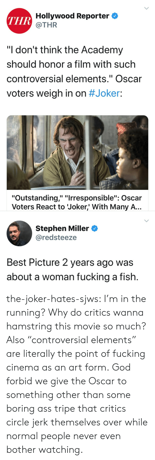 "jerk: THR Hollywood Reporter  @THR  ""I don't think the Academy  should honor a film with such  controversial elements."" Oscar  II  voters weigh in on #Joker:  ""Outstanding,"" ""Irresponsible"": Oscar  Voters React to Joker,' With Many A...  Stephen Miller  @redsteeze  Best Picture 2 years ago was  about a woman fucking a fish. the-joker-hates-sjws:  I'm in the running?  Why do critics wanna hamstring this movie so much?Also ""controversial elements"" are literally the point of fucking cinema as an art form. God forbid we give the Oscar to something other than some boring ass tripe that critics circle jerk themselves over while normal people never even bother watching."