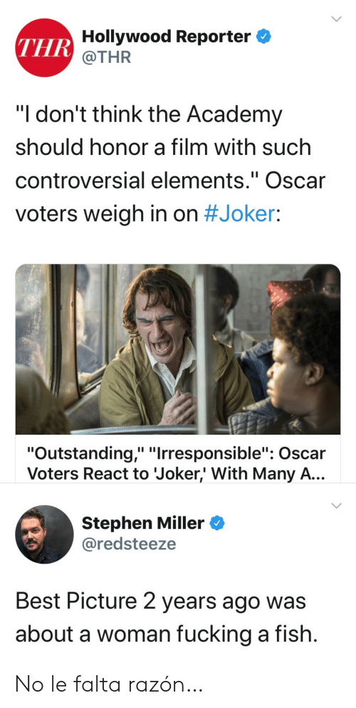 """hollywood: THR Hollywood Reporter  @THR  """"I don't think the Academy  should honor a film with such  controversial elements."""" Oscar  II  voters weigh in on #Joker:  """"Outstanding,"""" """"Irresponsible"""": Oscar  Voters React to Joker,' With Many A...  Stephen Miller  @redsteeze  Best Picture 2 years ago was  about a woman fucking a fish. No le falta razón…"""