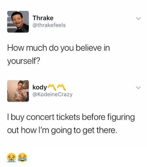 Dank Memes, How, and Believe: Thrake  @thrakefeels  ARL  How much do you believe in  yourself?  kody 서 서  @KodeineCrazy  I buy concert tickets before figuring  out how I'm going to get there. 😭😂