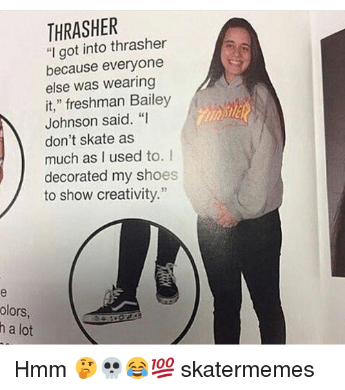 """Shoes, Skate, and Got: THRASHER  """"I got into thrasher  because everyone  else was wearing  it,"""" freshman Bailey  Johnson said. """"I  don't skate as  much as I used to. I  decorated my shoes  to show creativity.""""  31  olors  h a lot Hmm 🤔💀😂💯 skatermemes"""
