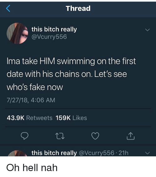 Bitch, Fake, and Funny: Threa  this bitch really  @Vcurry556  Ima take HIM swimming on the first  date with his chains on. Let's see  who's fake now  7/27/18, 4:06 AM  43.9K Retweets 159K Likes  this bitch really @Vcurry556 21h Oh hell nah