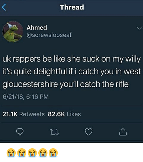 Be Like, Quite, and Dank Memes: Thread  Ahmed  @screwslooseaf  uk rappers be like she suck on my willy  it's quite delightful if i catch you in west  gloucestershire you'll catch the rifle  6/21/18, 6:16 PM  21.1K Retweets 82.6K Likes 😭😭😭😭😭