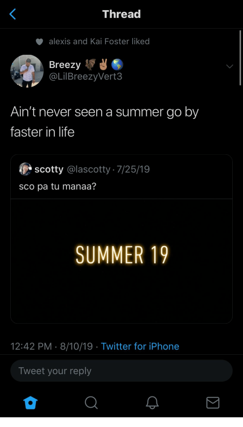 scotty: Thread  alexis and Kai Foster liked  Breezy  @LilBreezyVert3  Ain't never seen a summer go by  faster in life  scotty @lascotty 7/25/19  sco pa tu manaa?  SUMMER 19  12:42 PM 8/10/19 Twitter for iPhone  Tweet your reply
