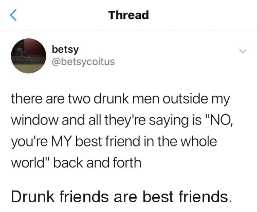 "Drunk Friends: Thread  betsy  @betsycoitus  there are two drunk men outside my  window and all they're saying is ""NO,  you're MY best friend in the whole  world"" back and forth Drunk friends are best friends."