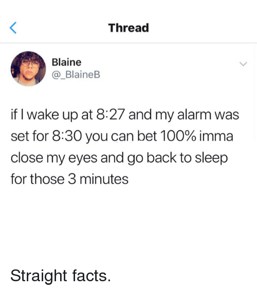 Blaine: Thread  Blaine  _BlaineB  if I wake up at 8:27 and my alarm was  set for 8:30 you can bet 100% imma  close my eyes and go back to sleep  for those 3 minutes Straight facts.
