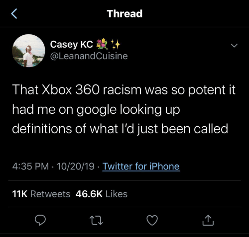 Racism: Thread  Casey KC +  @LeanandCuisine  That Xbox 360 racism was so potent it  had me on google looking up  definitions of what l'd just been called  4:35 PM · 10/20/19 · Twitter for iPhone  11K Retweets 46.6K Likes