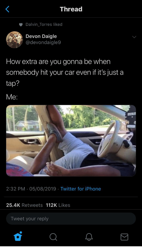torres: Thread  Dalvin_Torres liked  Devon Daigle  @devondaigle9  How extra are you gonna be when  somebody hit your car even if it's just a  tap?  Ме:  2:32 PM 05/08/2019 Twitter for iPhone  25.4K Retweets 112K Likes  Tweet your reply