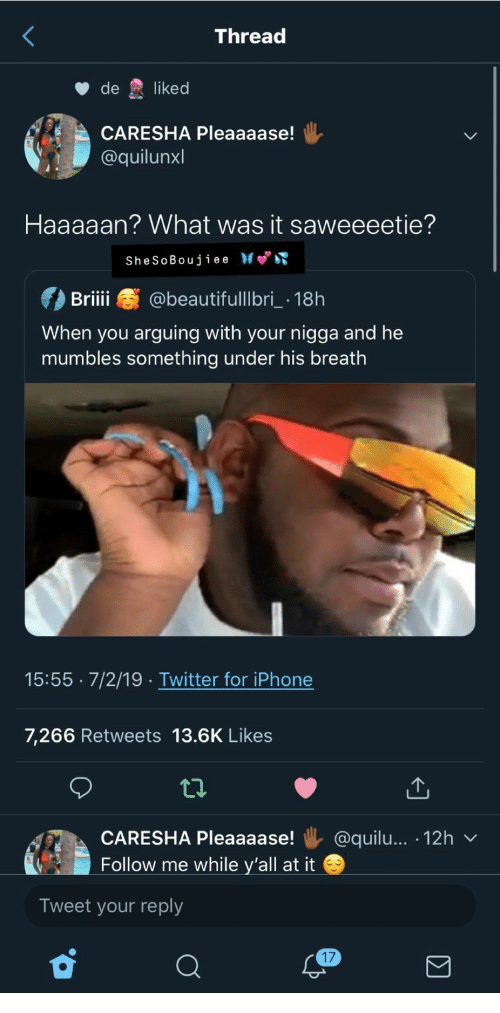 mumbles: Thread  de  liked  CARESHA Pleaaaase!  @quilunxl  Haaaaan? What was it saweeeetie?  SheSoBoujiee  @beautifulllbri 18h  Briii  When you arguing with your nigga and he  mumbles something under his breath  15:55 7/2/19 .Twitter for iPhone  7,266 Retweets 13.6K Likees  @quilu... 12h  CARESHA Pleaaaase!  Follow me while y'all at it  Tweet your reply  17