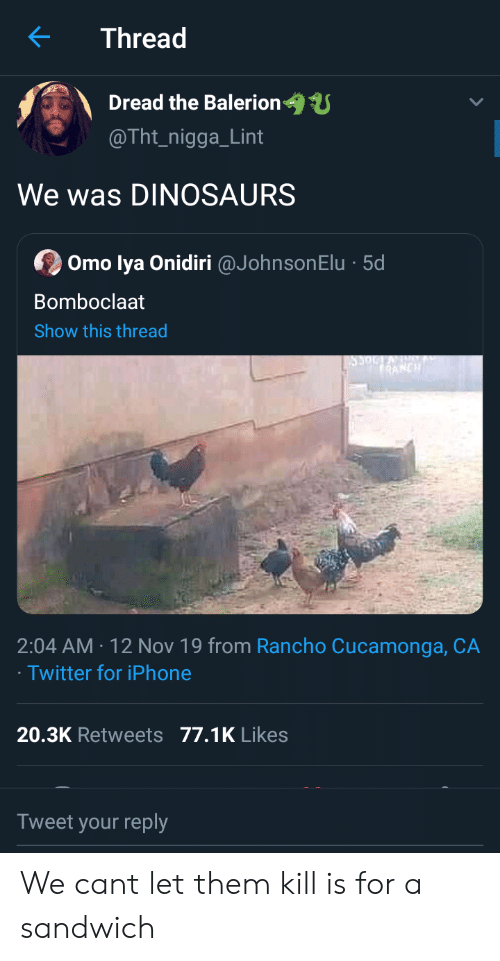 Dinosaurs: Thread  Dread the Balerion  @Tht_nigga_Lint  We was DINOSAURS  Omo lya Onidiri @JohnsonElu 5d  Bomboclaat  Show this thread  RANCH  2:04 AM 12 Nov 19 from Rancho Cucamonga, CA  Twitter for iPhone  20.3K Retweets 77.1K Likes  Tweet your reply We cant let them kill is for a sandwich