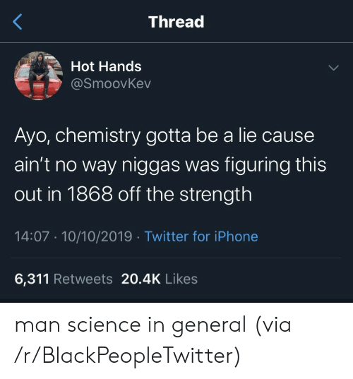 Iphone 6: Thread  Hot Hands  @SmoovKev  Ayo, chemistry gotta be a lie cause  ain't no way niggas was figuring this  out in 1868 off the strength  14:07 10/10/2019 Twitter for iPhone  6,311 Retweets 20.4K Likes man science in general (via /r/BlackPeopleTwitter)