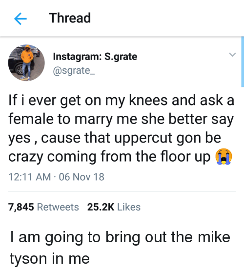 Mike Tyson: Thread  Instagram: S.grate  @sgrate  If i ever get on my knees and ask a  female to marry me she better say  yes, cause that uppercut gon be  crazy coming from the floor up  12:11 AM . 06 Nov 18  7,845 Retweets 25.2K Likes I am going to bring out the mike tyson in me
