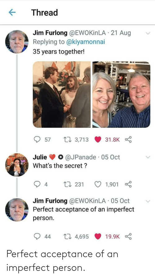 jim: Thread  Jim Furlong @EWOKinLA · 21 Aug  Replying to @kiyamonnai  35 years together!  27 3,713  57  31.8K  @JPanade · 05 Oct  Julie  What's the secret ?  L7 231  1,901  4  Jim Furlong @EWOKinLA · 05 Oct  Perfect acceptance of an imperfect  person.  27 4,695  44  19.9K Perfect acceptance of an imperfect person.