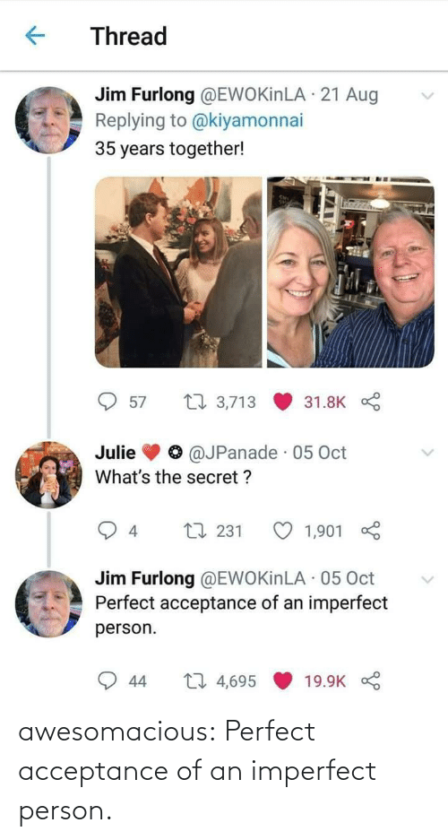 jim: Thread  Jim Furlong @EWOKinLA · 21 Aug  Replying to @kiyamonnai  35 years together!  27 3,713  57  31.8K  @JPanade · 05 Oct  Julie  What's the secret ?  L7 231  1,901  4  Jim Furlong @EWOKinLA · 05 Oct  Perfect acceptance of an imperfect  person.  27 4,695  44  19.9K awesomacious:  Perfect acceptance of an imperfect person.