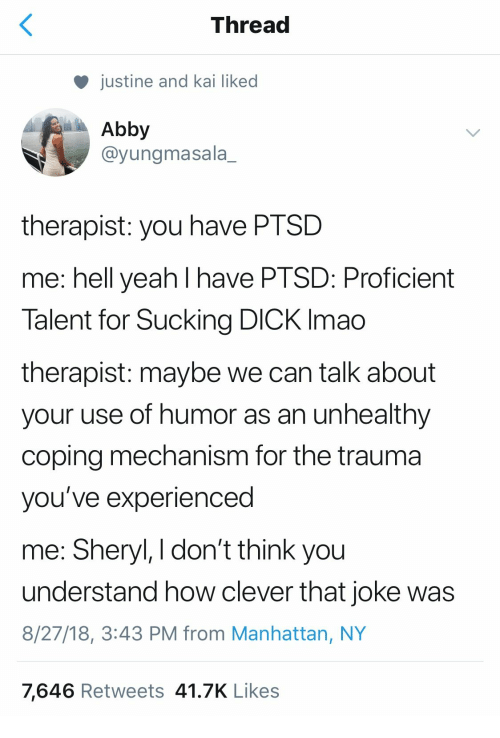 sucking dick: Thread  justine and kai liked  Abby  @yungmasala_  therapist: you have PTSD  me: hell yeah l have PTSD: Proficient  Talent for Sucking DICK Imao  therapist: maybe we can talk about  your use of humor as an unhealthy  coping mechanism for the trauma  you've experienced  me: Sheryl, I don't think you  understand how clever that joke was  8/27/18, 3:43 PM from Manhattan, NY  7,646 Retweets 41.7K Likes