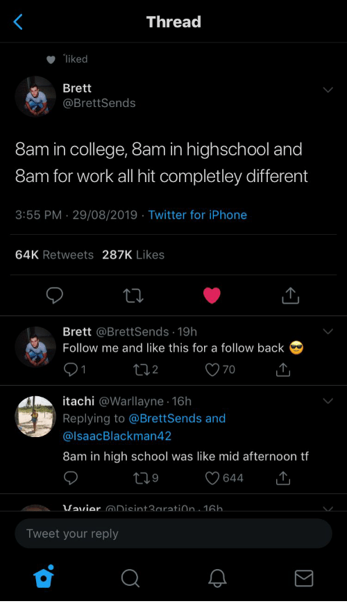 Follow Me: Thread  liked  Brett  @BrettSends  8am in college, 8am in highschool and  8am for work all hit completley different  3:55 PM 29/08/2019 Twitter for iPhone  64K Retweets 287K Likes  Brett @BrettSends 19h  Follow me and like this for a follow back  70  t2  itachi @Warllayne 16h  Replying to @BrettSends and  @IsaacBlackman42  8am in high school was like mid afternoon tf  219  644  Vavier Disint3aratiðn. 16h.  Tweet your reply  C
