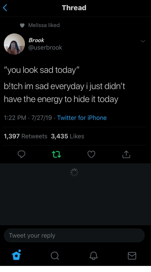 "Im Sad: Thread  Melissa liked  Brook  @userbrook  ""you look sad today""  b!tch im sad everyday ijust didn't  have the energy to hide it today  1:22 PM 7/27/19 Twitter for iPhone  1,397 Retweets 3,435 Likes  Tweet your reply  Σ"