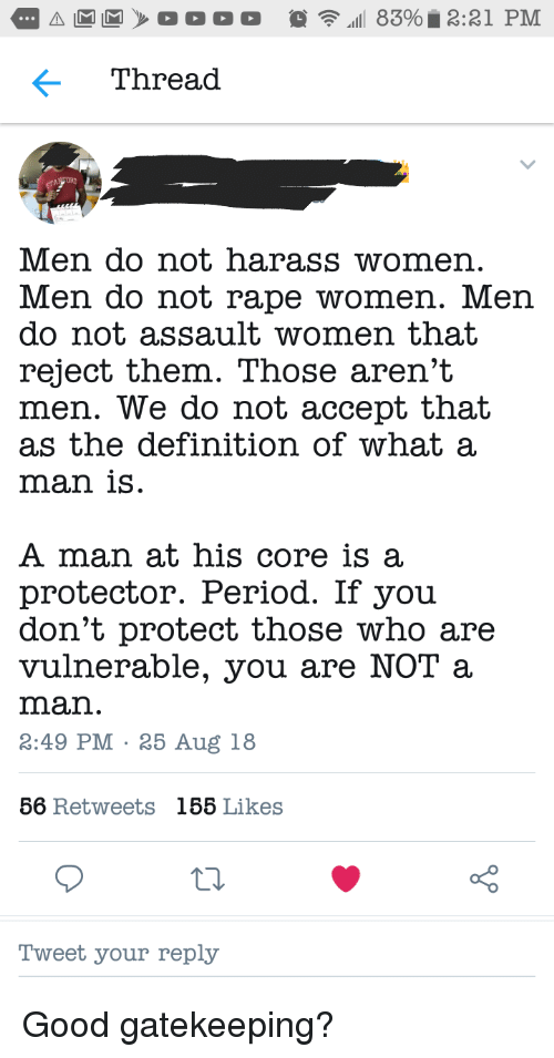 harass: Thread  Men do not harass womer  Men do not rape women. Men  do not assault women that  reject them. Those aren't  men. We do not accept that  as the definition of what a  man isS  A man at his core is a  protector. Period. If you  don't protect those who are  vulnerable, you are NOT a  man.  3:49 PM 25 Aug 18  56 Retweets  185 Likes  oO  Tweet your reply Good gatekeeping?