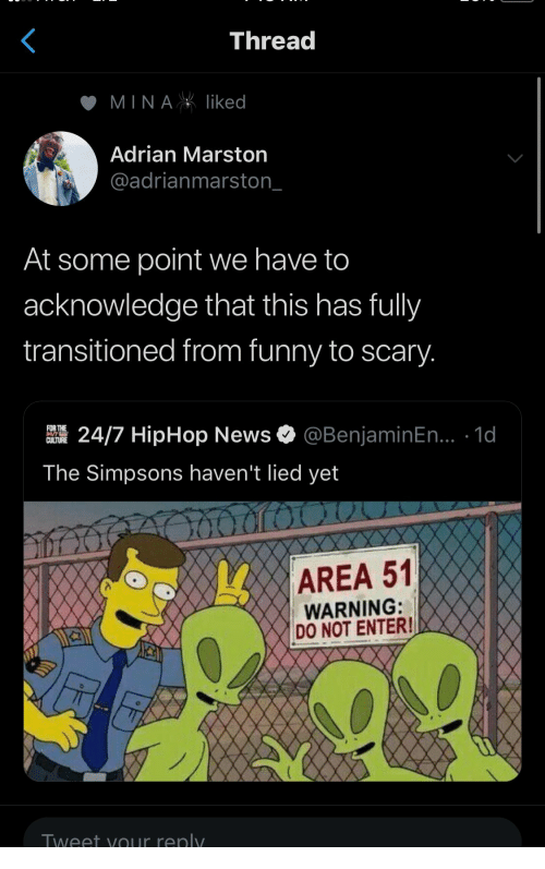 Hiphop: Thread  MINAliked  Adrian Marston  @adrianmarston_  At some point we have to  acknowledge that this has fully  transitioned from funny to scary.  @BenjaminEn... .1d  FOR THE  24/7 HipHop News  CULTURE  The Simpsons haven't lied yet  AREA 51  WARNING:  DO NOT ENTER!  Tweet yOur