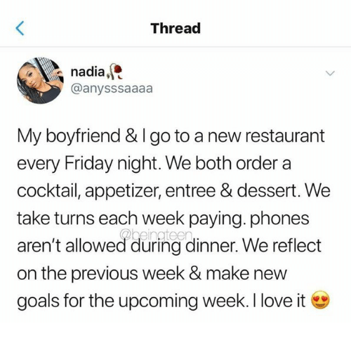 Appetizer: Thread  nadia,  @anysssaaaa  My boyfriend & I go to a new restaurant  every Friday night. We both order a  cocktail, appetizer, entree & dessert. We  take turns each week paying. phones  aren't allowed during dinner. We reflect  on the previous week & make new  goals for the upcoming week. I love it
