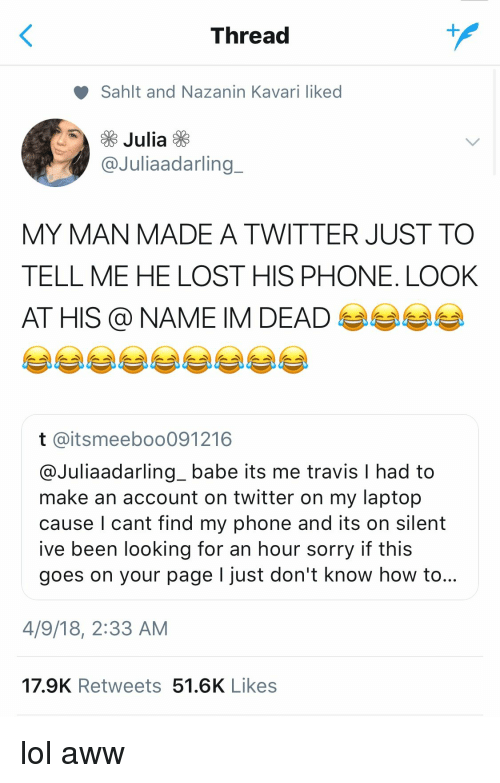 Find My Phone: Thread  Sahlt and Nazanin Kavari liked  Julia  @Juliaadarling  MY MAN MADE A TWITTER JUST TO  TELL ME HE LOST HIS PHONE. LOOK  AT HIS @NAME IM DEAD  t @itsmeeboo091216  @Juliaadarling_ babe its me travis l had to  make an account on twitter on my laptop  cause l cant find my phone and its on silent  ive been looking for an hour sorry if this  goes on your page I just don't know how to...  4/9/18, 2:33 AM  17.9K Retweets 51.6K Likes lol aww