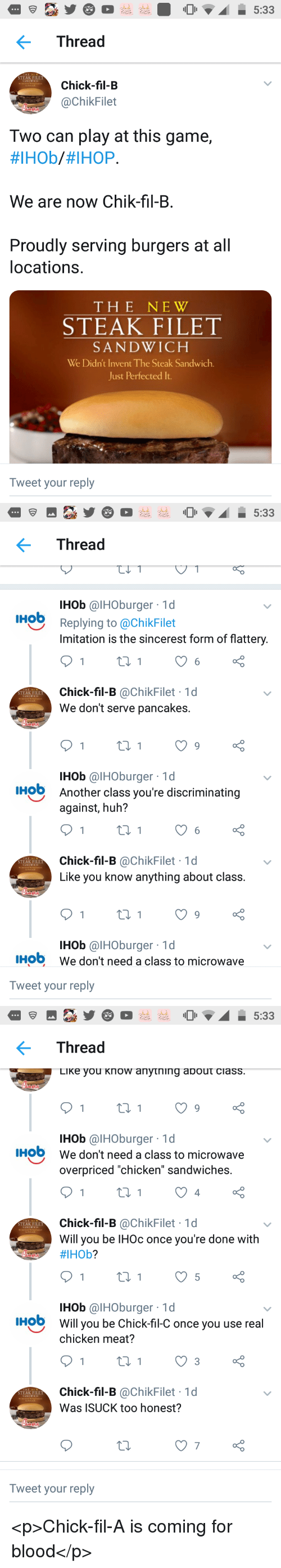 "Chick-Fil-A, Huh, and Ihop: Thread  STEAK FILET  Chick-fil-B  @ChikFilet  Two can play at this game,  #IHOb/#IHOP.  We are now Chik-fil-B.  Proudly serving burgers at all  locations.  THE NEW  STEAK FILET  SANDWICH  We Didn't Invent The Steak Sandwich.  Just Perfected It  Tweet your reply   Thread  IHob @IHOburger 1d  IHob  Replying to @ChikFilet  Imitation is the sincerest form of flattery  Chick-fil-B @ChikFilet 1d  We don't serve pancakes.  STEAK FILET  IHob @IHOburger 1d  Another class you're discriminating  against, huh?  HO  Chick-fil-B @ChikFilet 1d  Like you know anything about class  STEAK FILET  IHob @IHOburger 1d  We don't need a class to microwave  IHO  Tweet your reply   Thread  LiKe you Know anytning about ciass  IHob @IHOburger 1d  We don't need a class to microwave  overpriced ""chicken"" sandwiches.  IHO  4  Chick-fil-B @ChikFilet 1d  Will you be IHOc once you're done with  #IHOb?  STEAK FILET  IHob @IHOburger 1d  Will you be Chick-fil-C once you use real  chicken meat?  HO  Chick-fil-B @ChikFilet 1d  Was ISUCK too honest?  STEAK FILET  7  Tweet your reply <p>Chick-fil-A is coming for blood</p>"