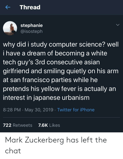 zuckerberg: Thread  stephanie  @isosteph  why did i study computer science? well  i have a dream of becoming a white  tech guy's 3rd consecutive asian  girlfriend and smiling quietly on his arm  at san francisco parties while he  pretends his yellow fever is actually an  interest in japanese urbanism  8:28 PM May 30, 2019 Twitter for iPhone  7.6K Likes  722 Retweets Mark Zuckerberg has left the chat