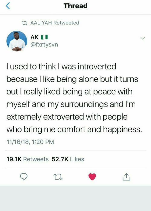 introverted: Thread  t AALIYAH Retweeted  AK I  @fxrtysvn  I used to think l was introverted  because I like being alone but it turns  out I really liked being at peace with  myself and my surroundings and I'm  extremely extroverted with people  who bring me comfort and happiness.  11/16/18, 1:20 PM  19.1K Retweets 52.7K Likes