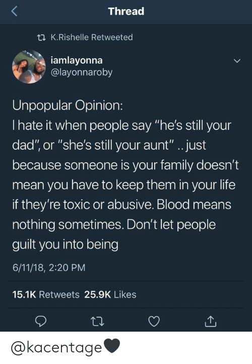 """Abusive: Thread  t K.Rishelle Retweeted  iamlayonna  @layonnaroby  Unpopular Opinion:  I hate it when people say """"he's still your  dad"""", or """"she's still your aunt"""".. just  because someone is your family doesn't  mean you have to keep them in your life  if they're toxic or abusive. Blood means  nothing sometimes. Don't let people  guilt you into being  6/11/18, 2:20 PM  15.1K Retweets 25.9K Likes @kacentage🖤"""