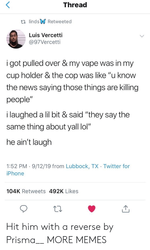 "Vape: Thread  t lindsRetweeted  Luis Vercetti  @97Vercetti  i got pulled over & my vape was in my  cup holder & the cop was like ""u know  the news saying those things are killing  people""  i laughed a lil bit & said ""they say the  same thing about yall lol""  he ain't laugh  1:52 PM 9/12/19 from Lubbock, TX Twitter for  iPhone  104K Retweets 492K Likes Hit him with a reverse by Prisma__ MORE MEMES"