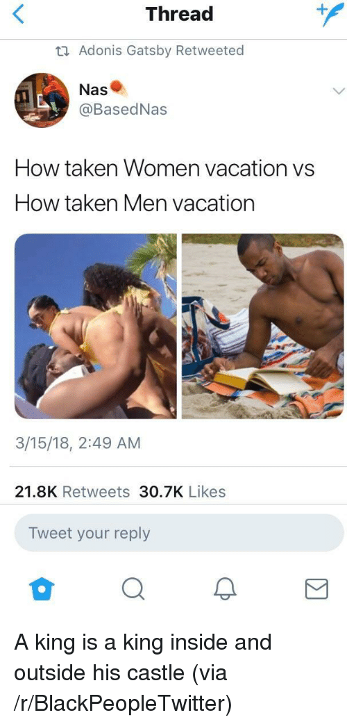 adonis: Thread  ta Adonis Gatsby Retweeted  Nas  @BasedNas  How taken Women vacation vs  How taken Men vacation  3/15/18, 2:49 AM  21.8K Retweets 30.7K Likes  Tweet your reply <p>A king is a king inside and outside his castle (via /r/BlackPeopleTwitter)</p>